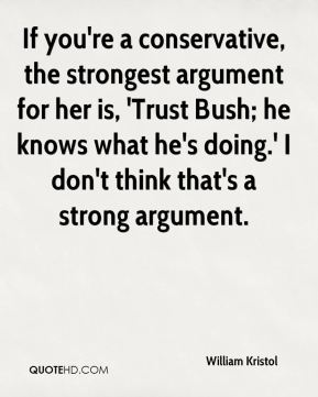 William Kristol  - If you're a conservative, the strongest argument for her is, 'Trust Bush; he knows what he's doing.' I don't think that's a strong argument.