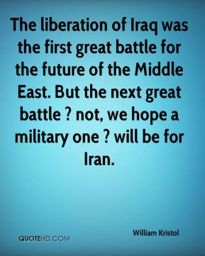 William Kristol  - The liberation of Iraq was the first great battle for the future of the Middle East. But the next great battle ? not, we hope a military one ? will be for Iran.