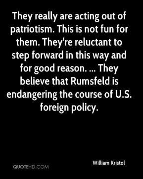 William Kristol  - They really are acting out of patriotism. This is not fun for them. They're reluctant to step forward in this way and for good reason. ... They believe that Rumsfeld is endangering the course of U.S. foreign policy.