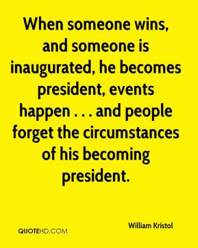 William Kristol  - When someone wins, and someone is inaugurated, he becomes president, events happen . . . and people forget the circumstances of his becoming president.