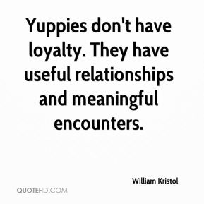 William Kristol  - Yuppies don't have loyalty. They have useful relationships and meaningful encounters.