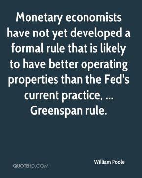 Monetary economists have not yet developed a formal rule that is likely to have better operating properties than the Fed's current practice, ... Greenspan rule.