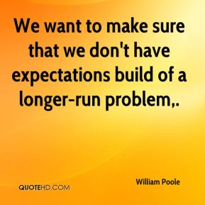 We want to make sure that we don't have expectations build of a longer-run problem.