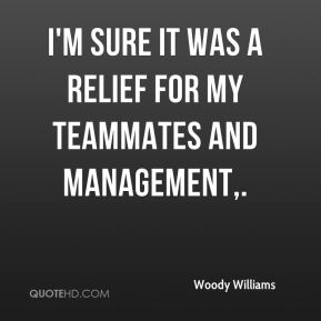 I'm sure it was a relief for my teammates and management.