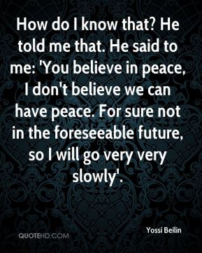 Yossi Beilin  - How do I know that? He told me that. He said to me: 'You believe in peace, I don't believe we can have peace. For sure not in the foreseeable future, so I will go very very slowly'.