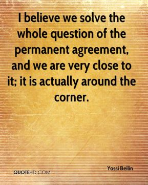Yossi Beilin  - I believe we solve the whole question of the permanent agreement, and we are very close to it; it is actually around the corner.
