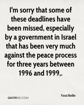 Yossi Beilin  - I'm sorry that some of these deadlines have been missed, especially by a government in Israel that has been very much against the peace process for three years between 1996 and 1999.