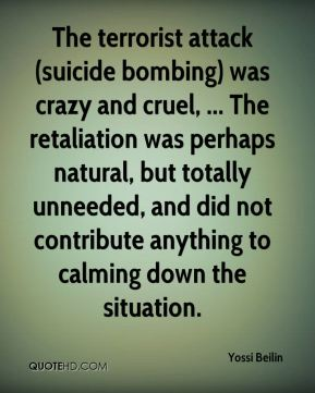 Yossi Beilin  - The terrorist attack (suicide bombing) was crazy and cruel, ... The retaliation was perhaps natural, but totally unneeded, and did not contribute anything to calming down the situation.