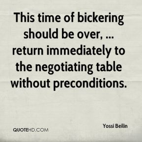 Yossi Beilin  - This time of bickering should be over, ... return immediately to the negotiating table without preconditions.