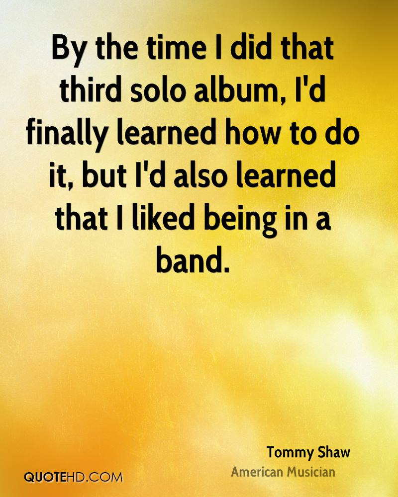 By the time I did that third solo album, I'd finally learned how to do it, but I'd also learned that I liked being in a band.