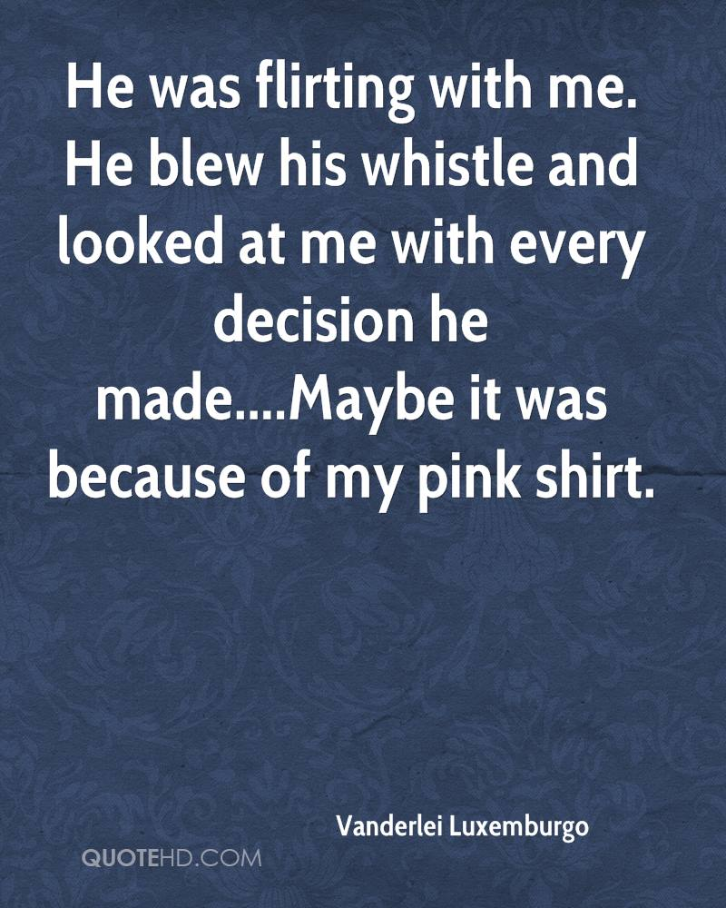 He was flirting with me. He blew his whistle and looked at me with every decision he made....Maybe it was because of my pink shirt.