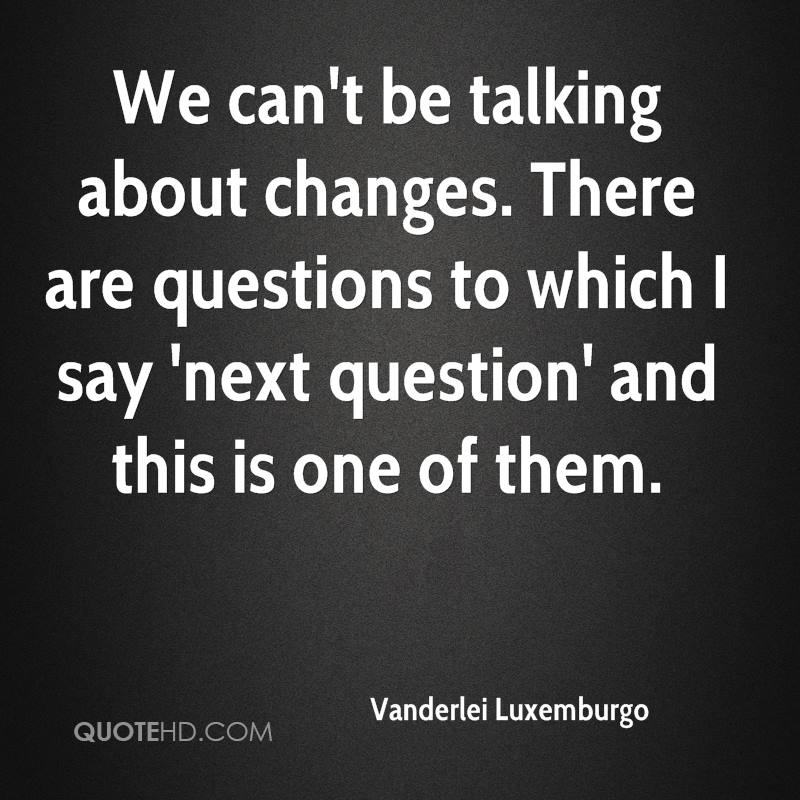 We can't be talking about changes. There are questions to which I say 'next question' and this is one of them.