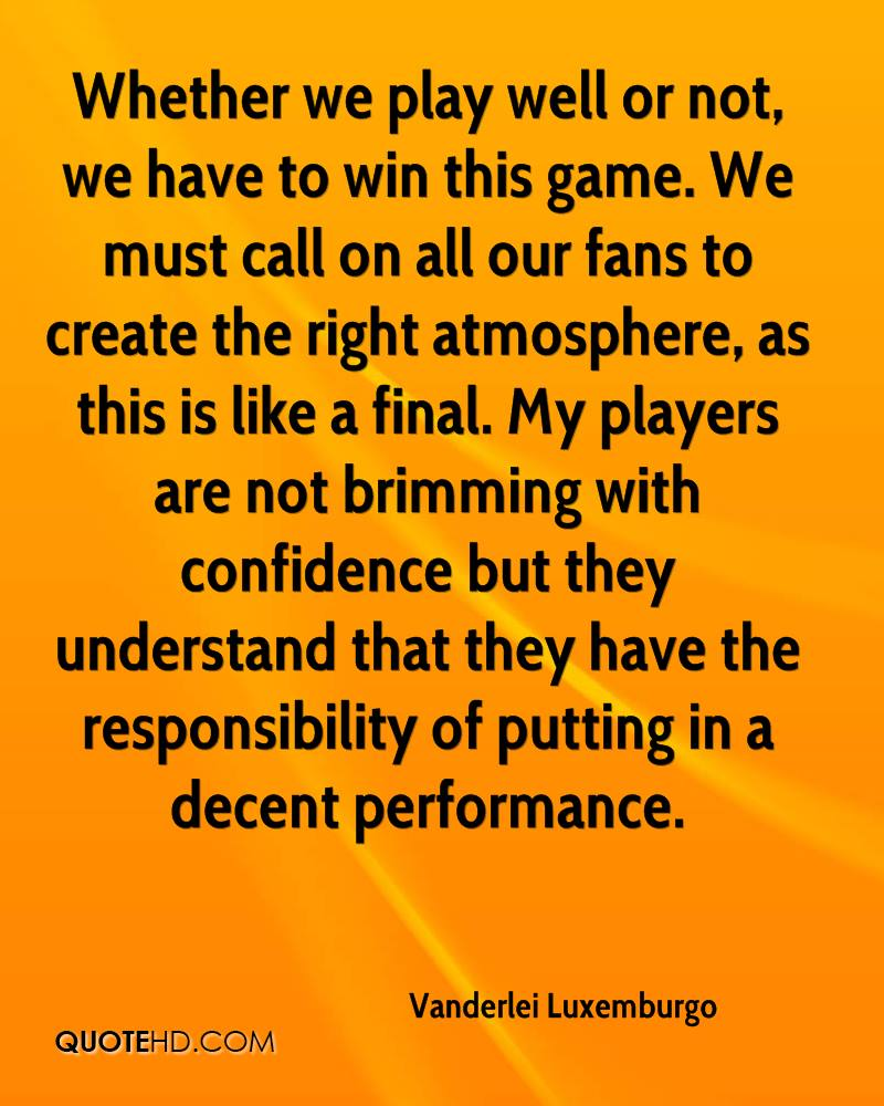 Whether we play well or not, we have to win this game. We must call on all our fans to create the right atmosphere, as this is like a final. My players are not brimming with confidence but they understand that they have the responsibility of putting in a decent performance.
