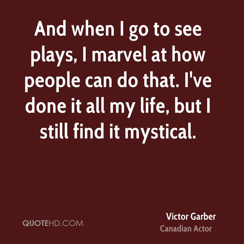 And when I go to see plays, I marvel at how people can do that. I've done it all my life, but I still find it mystical.