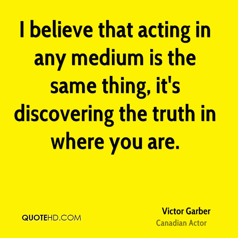 I believe that acting in any medium is the same thing, it's discovering the truth in where you are.