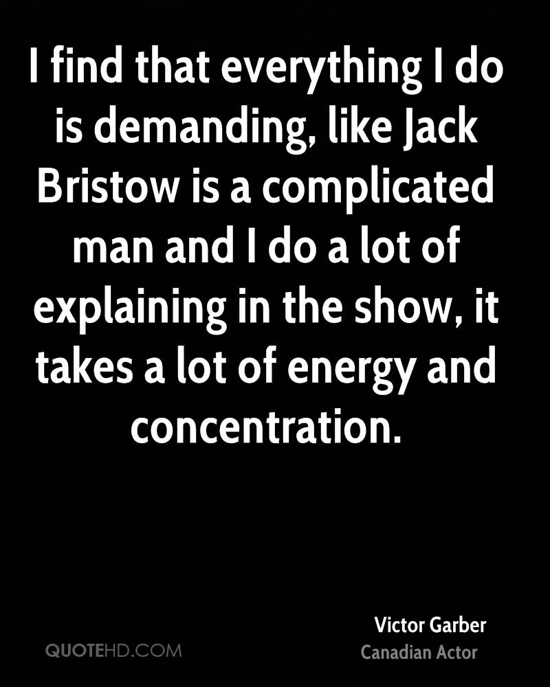 I find that everything I do is demanding, like Jack Bristow is a complicated man and I do a lot of explaining in the show, it takes a lot of energy and concentration.