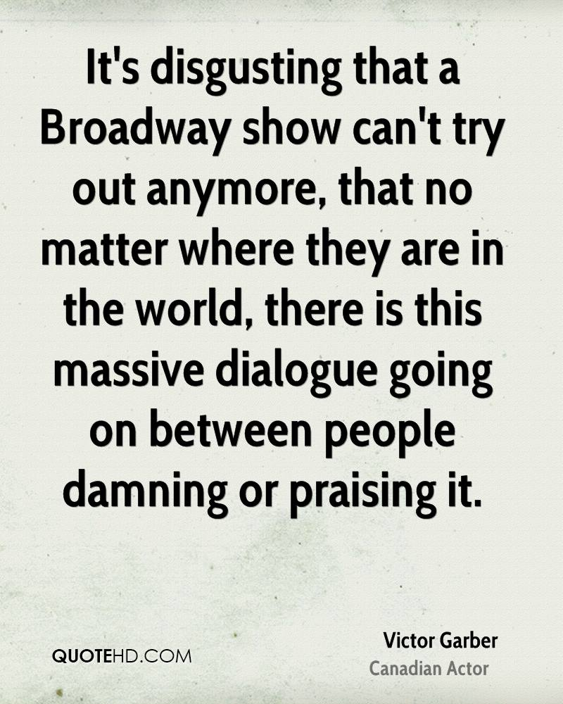 It's disgusting that a Broadway show can't try out anymore, that no matter where they are in the world, there is this massive dialogue going on between people damning or praising it.