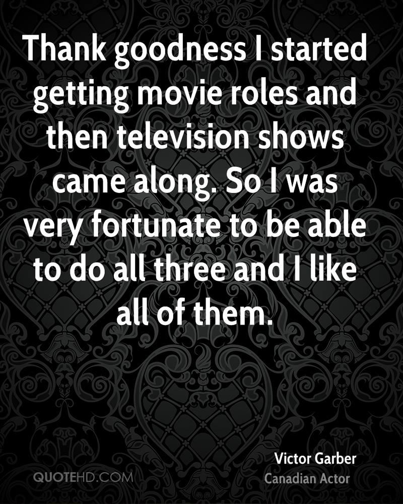 Thank goodness I started getting movie roles and then television shows came along. So I was very fortunate to be able to do all three and I like all of them.