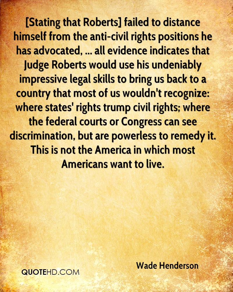 [Stating that Roberts] failed to distance himself from the anti-civil rights positions he has advocated, ... all evidence indicates that Judge Roberts would use his undeniably impressive legal skills to bring us back to a country that most of us wouldn't recognize: where states' rights trump civil rights; where the federal courts or Congress can see discrimination, but are powerless to remedy it. This is not the America in which most Americans want to live.