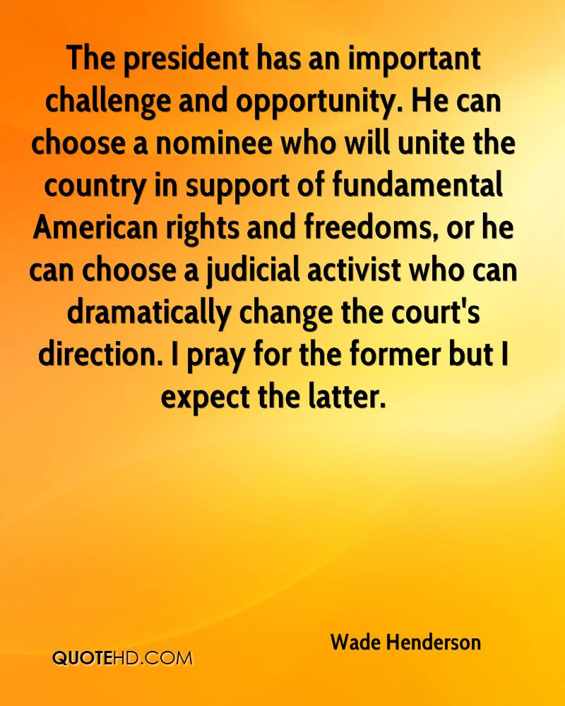 The president has an important challenge and opportunity. He can choose a nominee who will unite the country in support of fundamental American rights and freedoms, or he can choose a judicial activist who can dramatically change the court's direction. I pray for the former but I expect the latter.