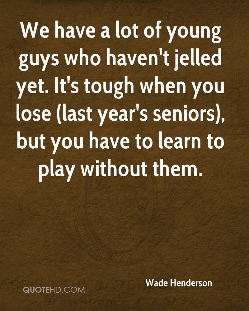 We have a lot of young guys who haven't jelled yet. It's tough when you lose (last year's seniors), but you have to learn to play without them.
