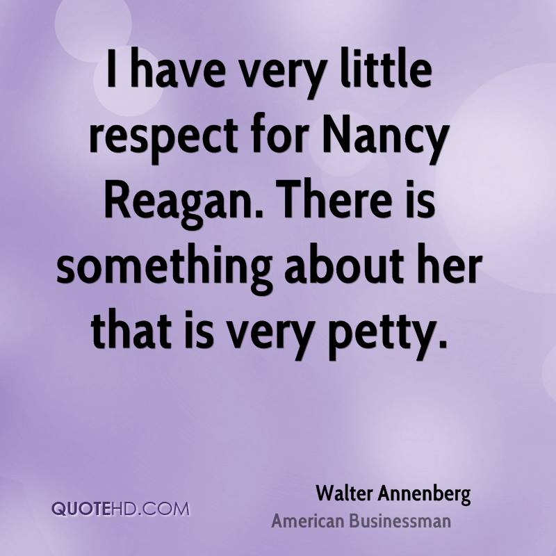 I have very little respect for Nancy Reagan. There is something about her that is very petty.