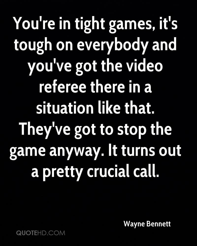 You're in tight games, it's tough on everybody and you've got the video referee there in a situation like that. They've got to stop the game anyway. It turns out a pretty crucial call.