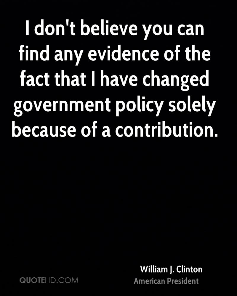 I don't believe you can find any evidence of the fact that I have changed government policy solely because of a contribution.