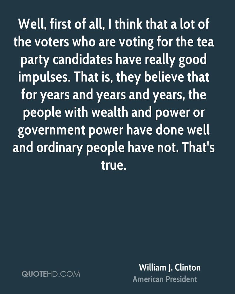 Well, first of all, I think that a lot of the voters who are voting for the tea party candidates have really good impulses. That is, they believe that for years and years and years, the people with wealth and power or government power have done well and ordinary people have not. That's true.
