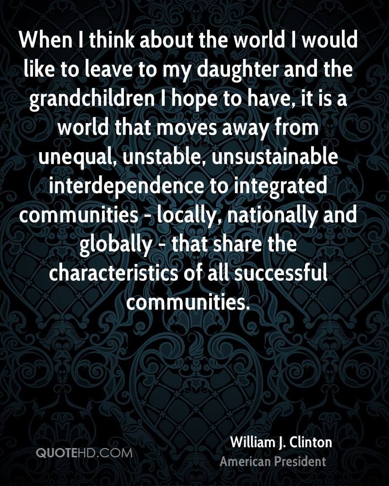 When I think about the world I would like to leave to my daughter and the grandchildren I hope to have, it is a world that moves away from unequal, unstable, unsustainable interdependence to integrated communities - locally, nationally and globally - that share the characteristics of all successful communities.