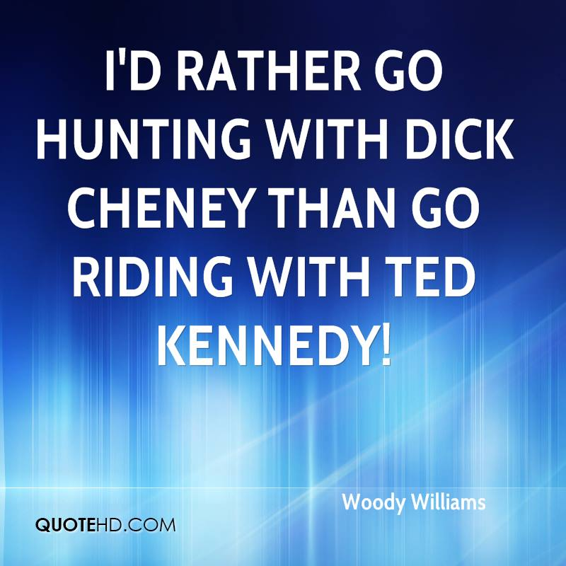 I'd rather go hunting with Dick Cheney than go riding with Ted Kennedy!