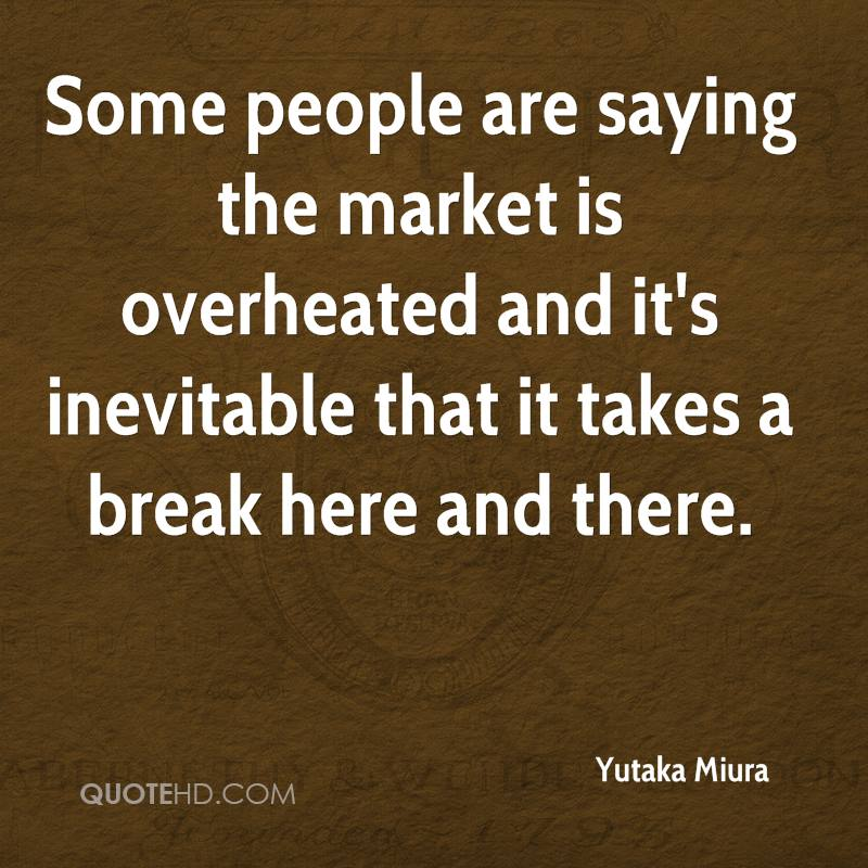 Some people are saying the market is overheated and it's inevitable that it takes a break here and there.