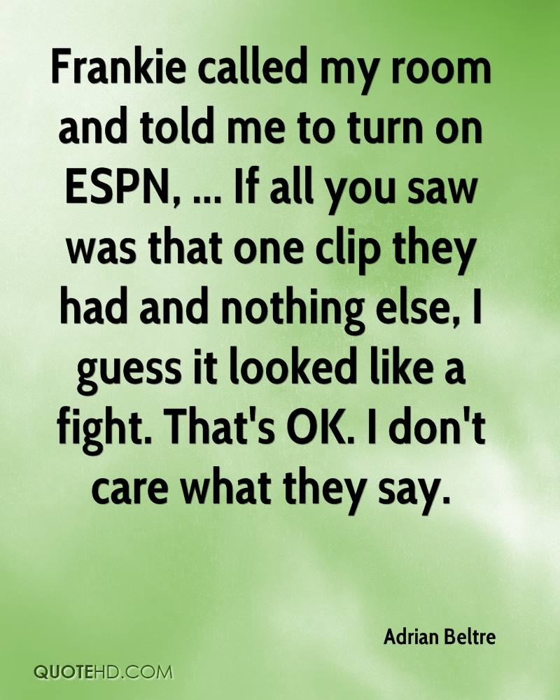 Frankie called my room and told me to turn on ESPN, ... If all you saw was that one clip they had and nothing else, I guess it looked like a fight. That's OK. I don't care what they say.