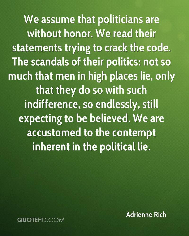 We assume that politicians are without honor. We read their statements trying to crack the code. The scandals of their politics: not so much that men in high places lie, only that they do so with such indifference, so endlessly, still expecting to be believed. We are accustomed to the contempt inherent in the political lie.