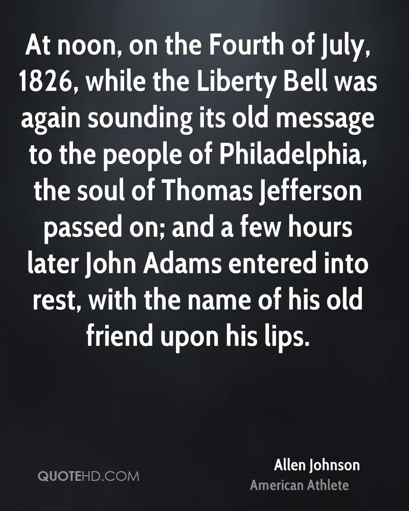 At noon, on the Fourth of July, 1826, while the Liberty Bell was again sounding its old message to the people of Philadelphia, the soul of Thomas Jefferson passed on; and a few hours later John Adams entered into rest, with the name of his old friend upon his lips.