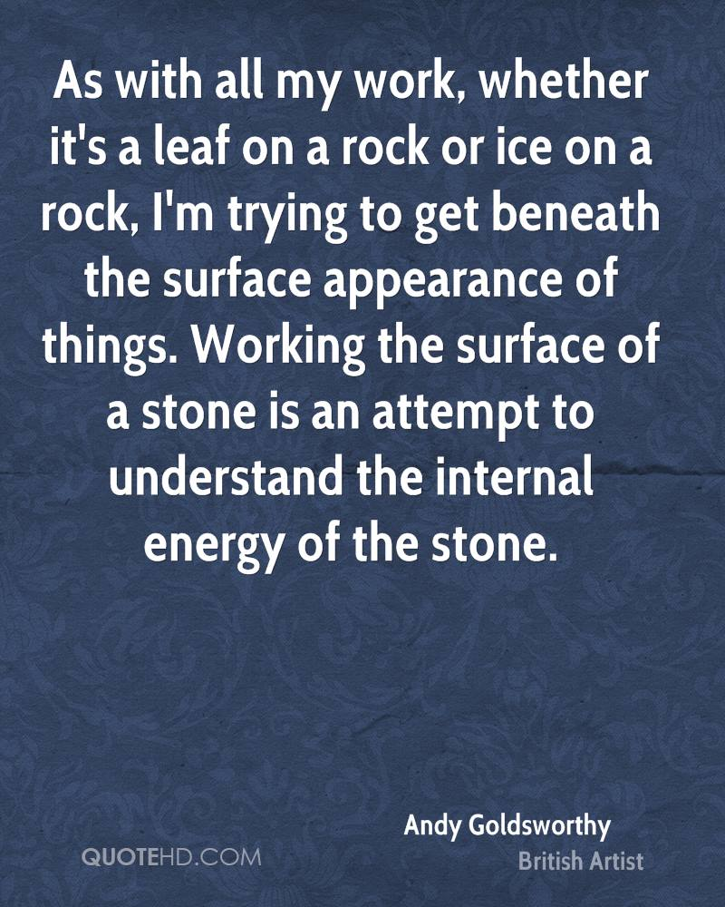 As with all my work, whether it's a leaf on a rock or ice on a rock, I'm trying to get beneath the surface appearance of things. Working the surface of a stone is an attempt to understand the internal energy of the stone.