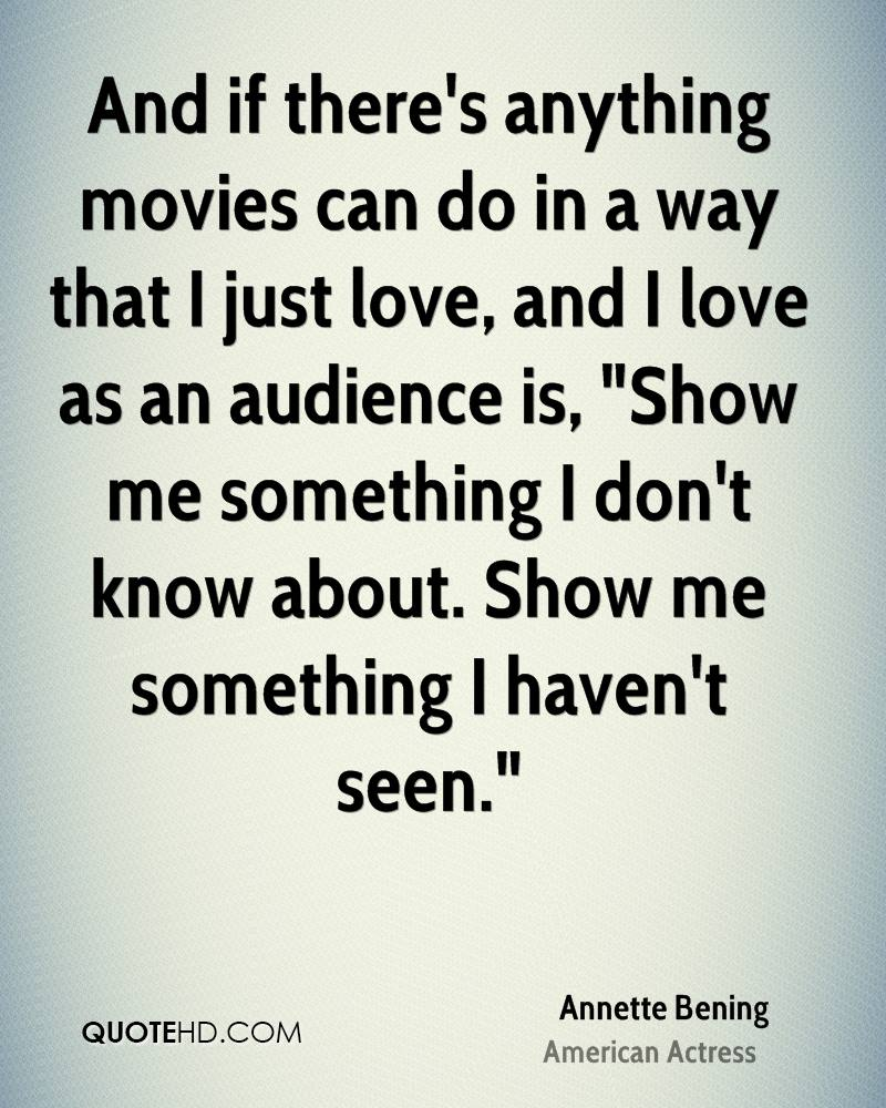 """And if there's anything movies can do in a way that I just love, and I love as an audience is, """"Show me something I don't know about. Show me something I haven't seen."""""""