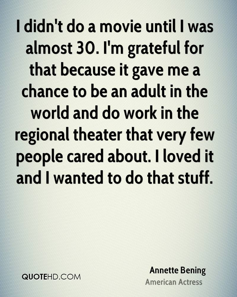 I didn't do a movie until I was almost 30. I'm grateful for that because it gave me a chance to be an adult in the world and do work in the regional theater that very few people cared about. I loved it and I wanted to do that stuff.