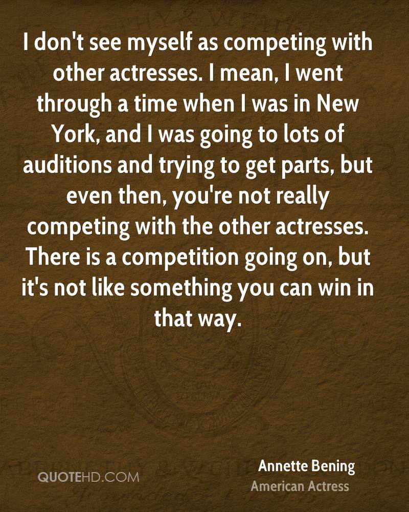 I don't see myself as competing with other actresses. I mean, I went through a time when I was in New York, and I was going to lots of auditions and trying to get parts, but even then, you're not really competing with the other actresses. There is a competition going on, but it's not like something you can win in that way.