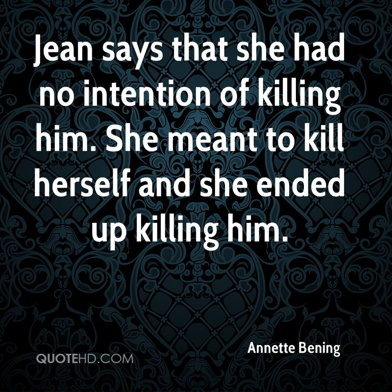 Jean says that she had no intention of killing him. She meant to kill herself and she ended up killing him.