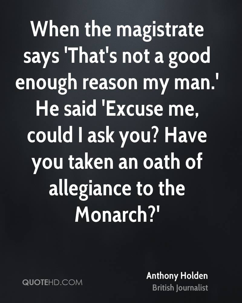 When the magistrate says 'That's not a good enough reason my man.' He said 'Excuse me, could I ask you? Have you taken an oath of allegiance to the Monarch?'