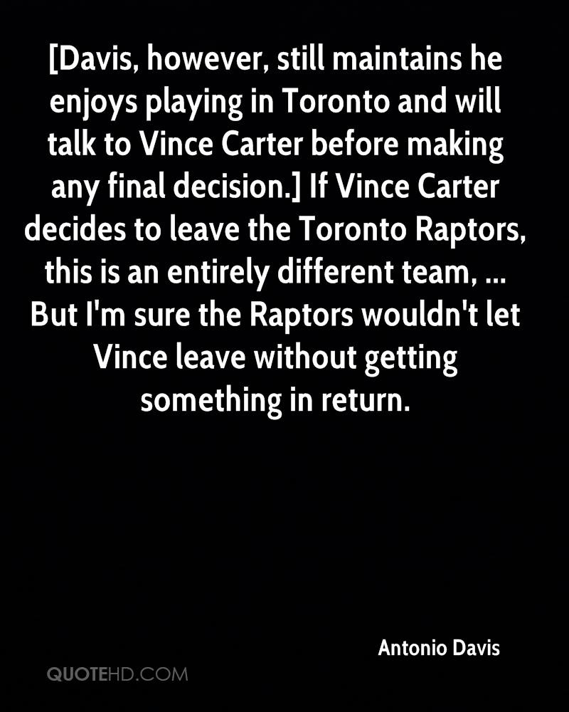 [Davis, however, still maintains he enjoys playing in Toronto and will talk to Vince Carter before making any final decision.] If Vince Carter decides to leave the Toronto Raptors, this is an entirely different team, ... But I'm sure the Raptors wouldn't let Vince leave without getting something in return.