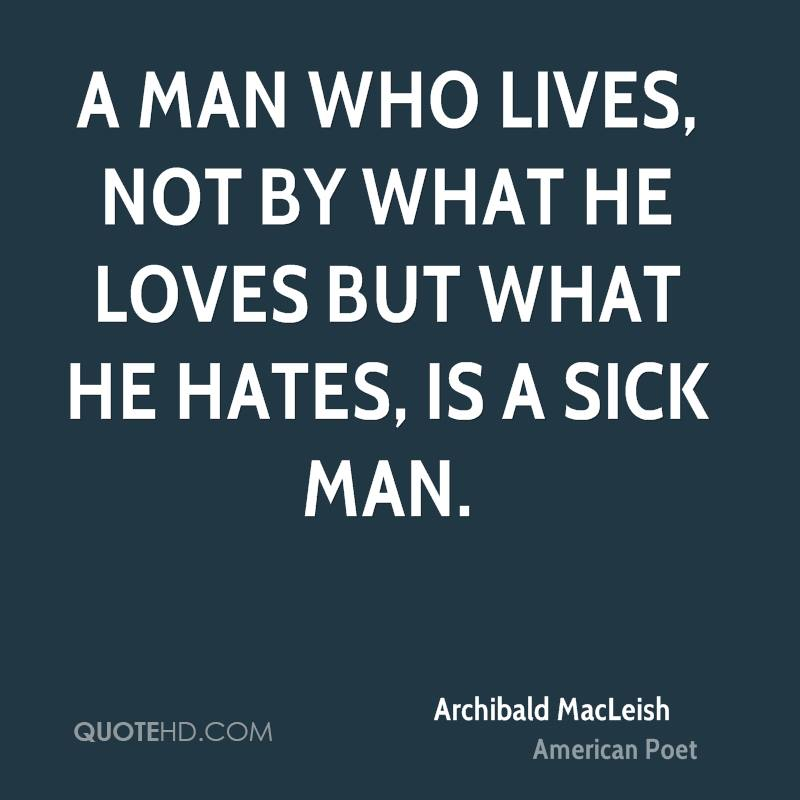 A man who lives, not by what he loves but what he hates, is a sick man.