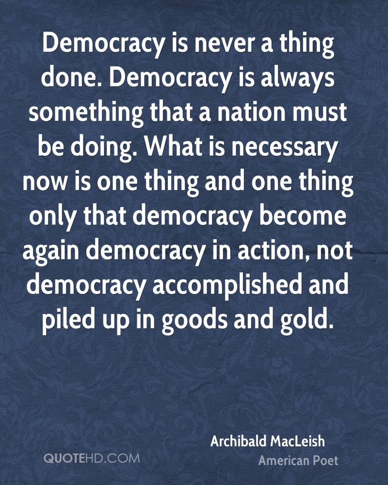 Democracy is never a thing done. Democracy is always something that a nation must be doing. What is necessary now is one thing and one thing only that democracy become again democracy in action, not democracy accomplished and piled up in goods and gold.