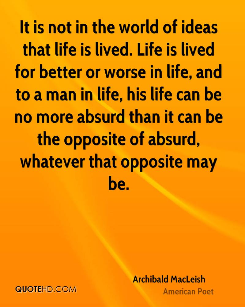 It is not in the world of ideas that life is lived. Life is lived for better or worse in life, and to a man in life, his life can be no more absurd than it can be the opposite of absurd, whatever that opposite may be.