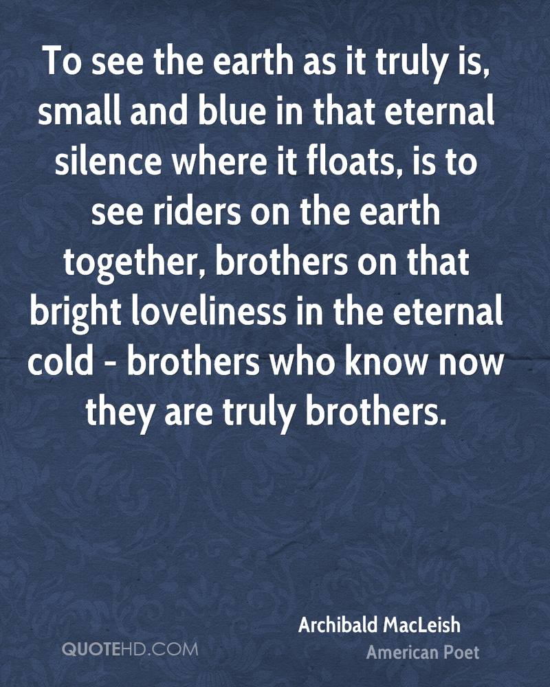 To see the earth as it truly is, small and blue in that eternal silence where it floats, is to see riders on the earth together, brothers on that bright loveliness in the eternal cold - brothers who know now they are truly brothers.