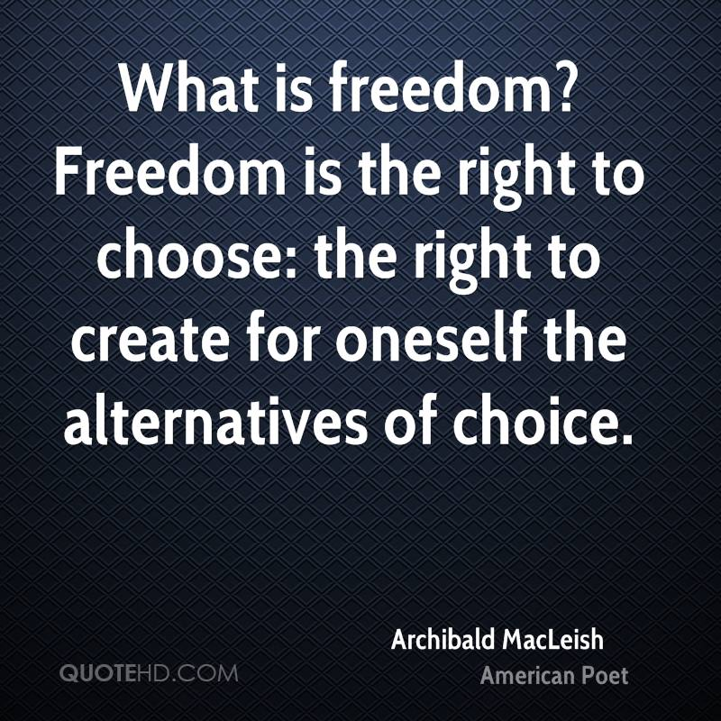 What is freedom? Freedom is the right to choose: the right to create for oneself the alternatives of choice.