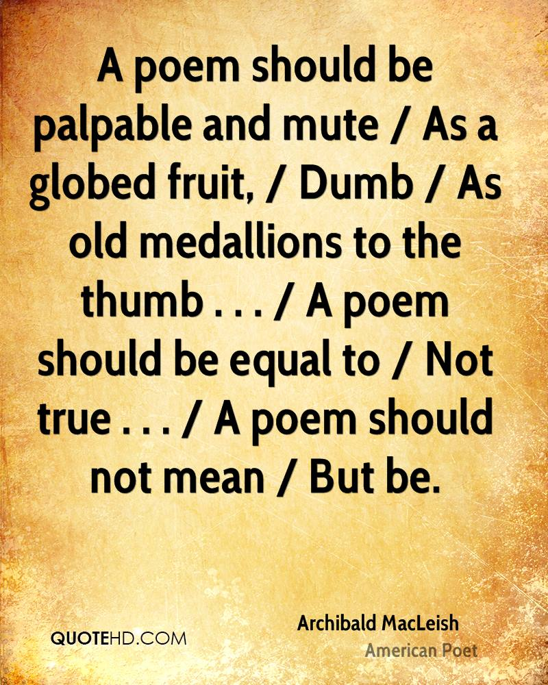 A poem should be palpable and mute / As a globed fruit, / Dumb / As old medallions to the thumb . . . / A poem should be equal to / Not true . . . / A poem should not mean / But be.
