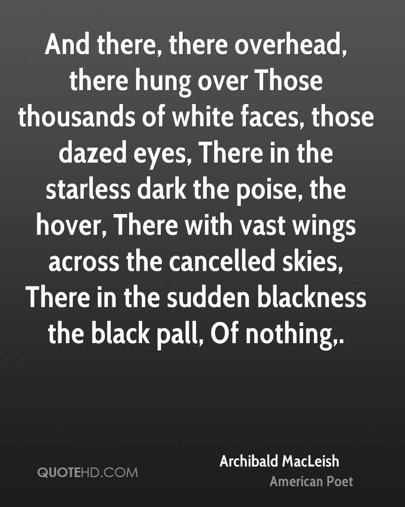 And there, there overhead, there hung over Those thousands of white faces, those dazed eyes, There in the starless dark the poise, the hover, There with vast wings across the cancelled skies, There in the sudden blackness the black pall, Of nothing.