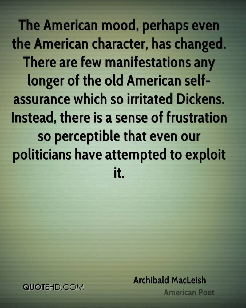The American mood, perhaps even the American character, has changed. There are few manifestations any longer of the old American self-assurance which so irritated Dickens. Instead, there is a sense of frustration so perceptible that even our politicians have attempted to exploit it.